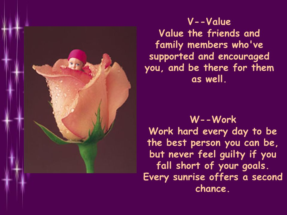 V--Value Value the friends and family members who ve supported and encouraged you, and be there for them as well.
