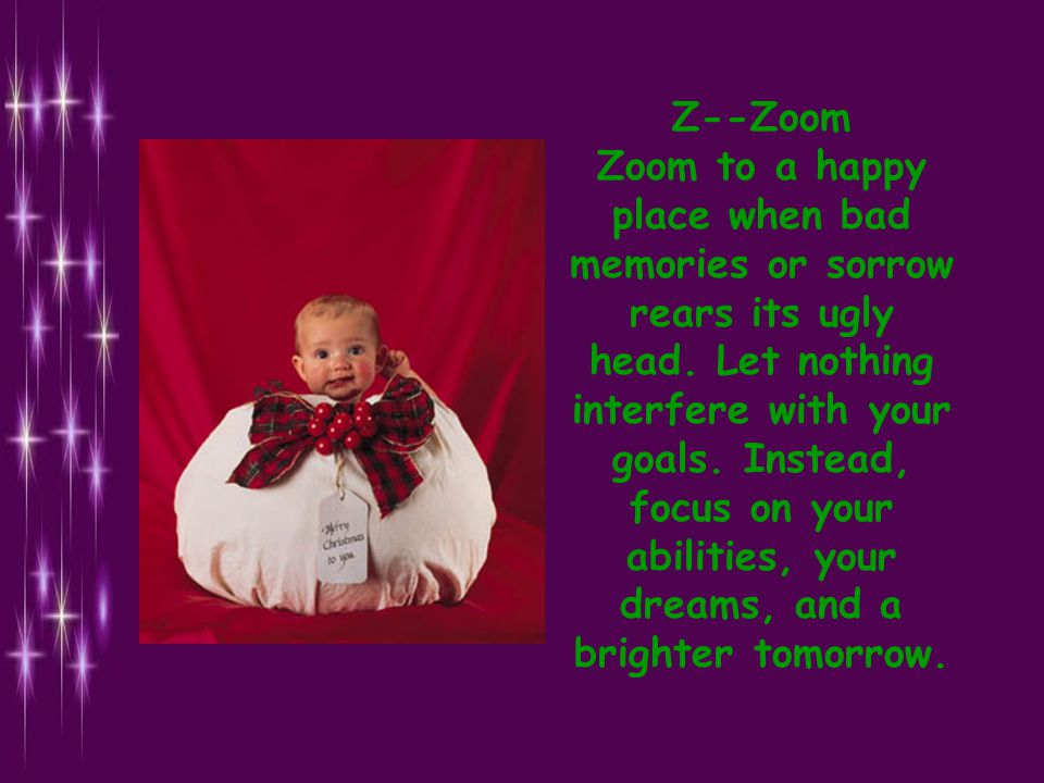 Z--Zoom Zoom to a happy place when bad memories or sorrow rears its ugly head.