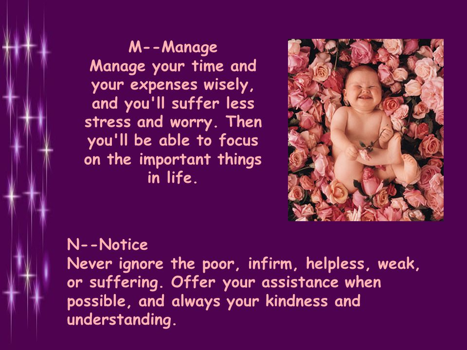 M--Manage Manage your time and your expenses wisely, and you ll suffer less stress and worry. Then you ll be able to focus on the important things in life.