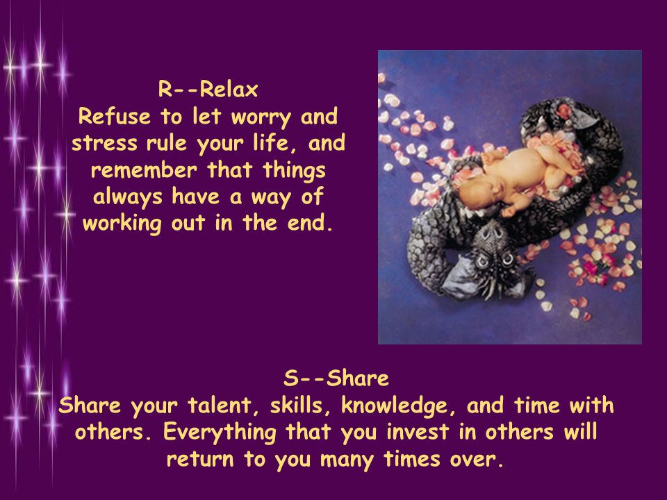 R--Relax Refuse to let worry and stress rule your life, and remember that things always have a way of working out in the end.