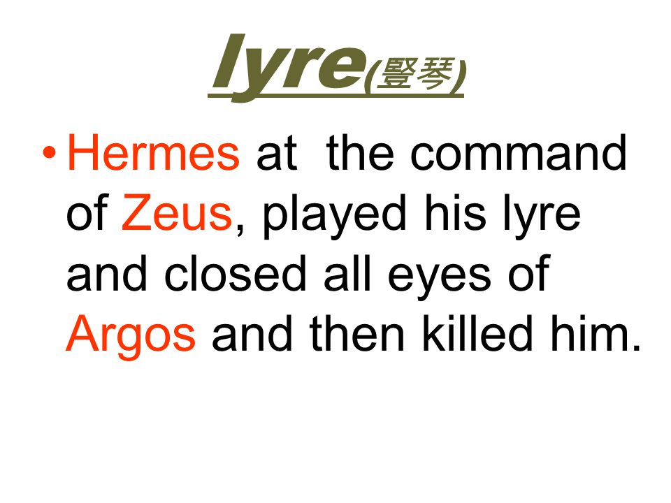 lyre(豎琴) Hermes at the command of Zeus, played his lyre and closed all eyes of Argos and then killed him.