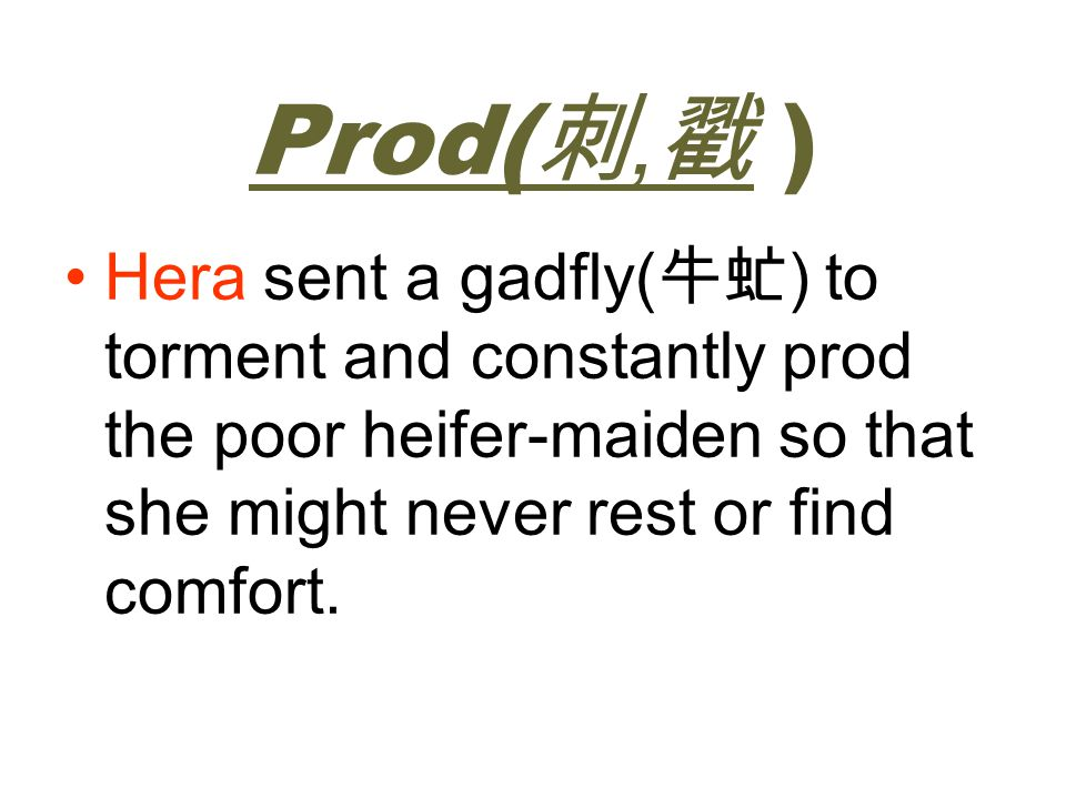 Prod(刺,戳 ) Hera sent a gadfly(牛虻) to torment and constantly prod the poor heifer-maiden so that she might never rest or find comfort.