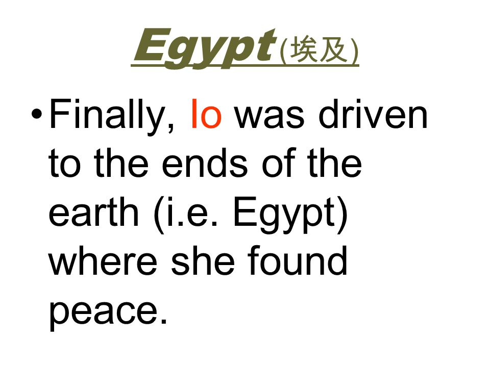 Egypt (埃及) Finally, Io was driven to the ends of the earth (i.e. Egypt) where she found peace.
