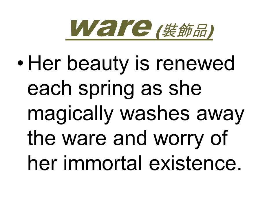 ware (裝飾品) Her beauty is renewed each spring as she magically washes away the ware and worry of her immortal existence.
