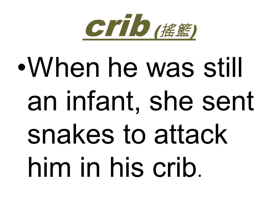 crib (搖籃) When he was still an infant, she sent snakes to attack him in his crib.