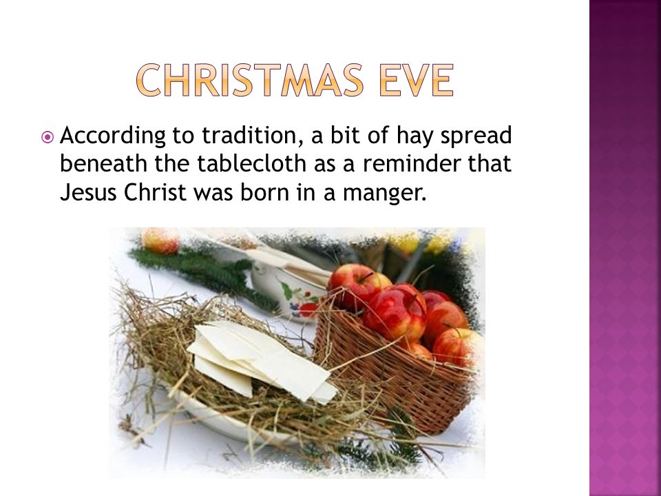 Christmas eve According to tradition, a bit of hay spread beneath the tablecloth as a reminder that Jesus Christ was born in a manger.