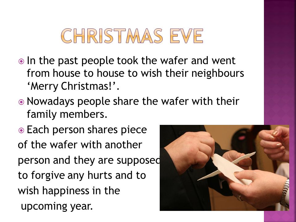 Christmas eve In the past people took the wafer and went from house to house to wish their neighbours 'Merry Christmas!'.