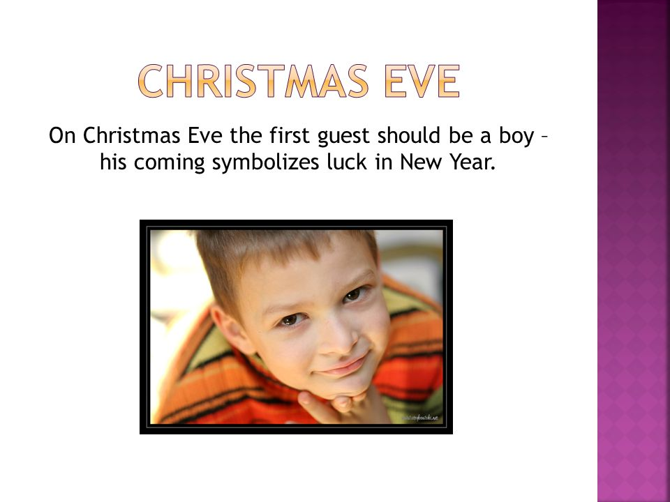 Christmas EVE On Christmas Eve the first guest should be a boy – his coming symbolizes luck in New Year.