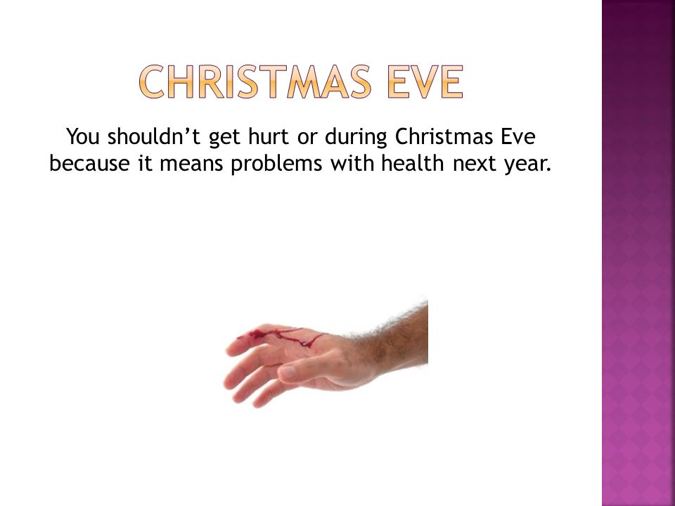 CHRISTMAS EVE You shouldn't get hurt or during Christmas Eve because it means problems with health next year.