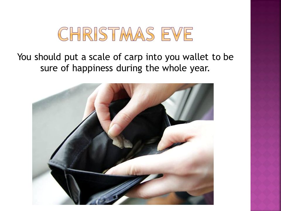 CHRISTMAS EVE You should put a scale of carp into you wallet to be sure of happiness during the whole year.