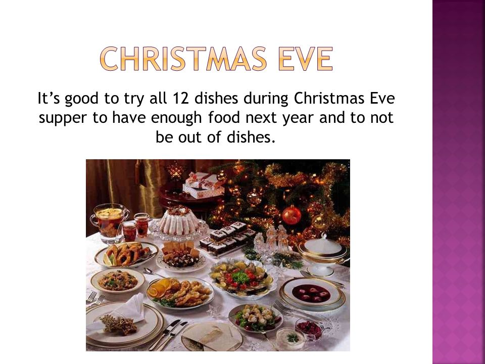 CHRISTMAS EVE It's good to try all 12 dishes during Christmas Eve supper to have enough food next year and to not be out of dishes.