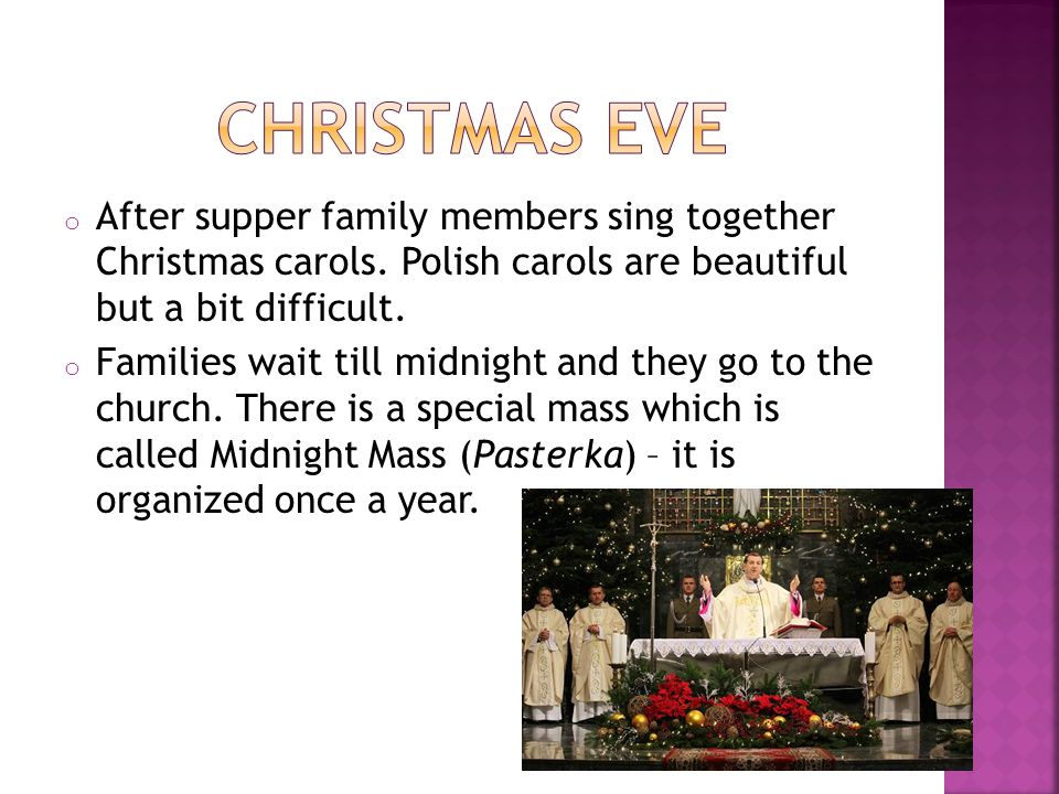 Christmas Eve After supper family members sing together Christmas carols. Polish carols are beautiful but a bit difficult.