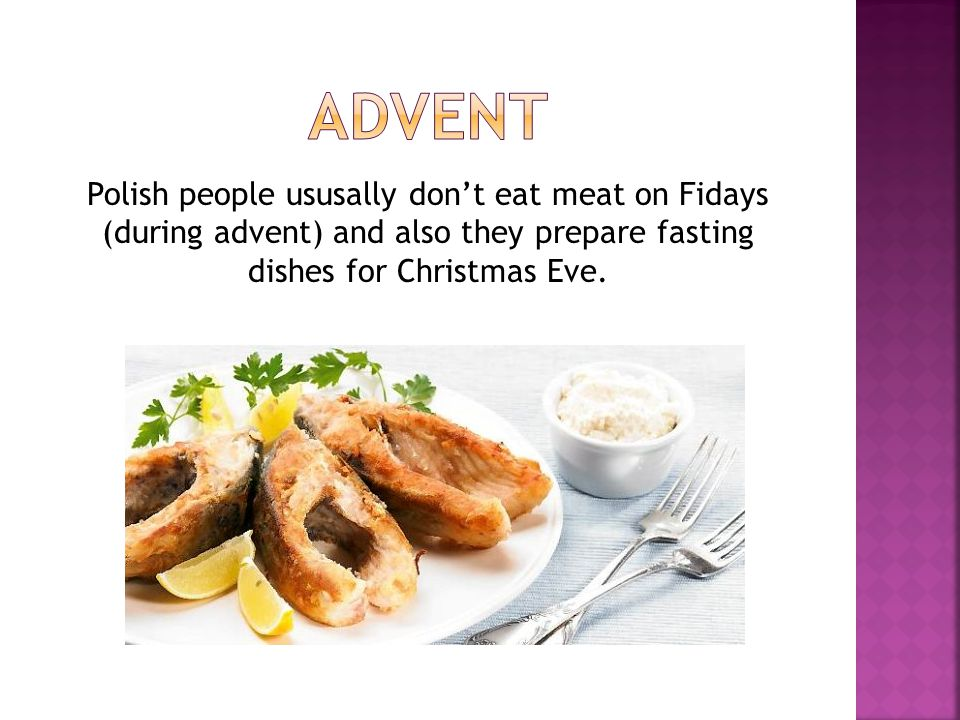 ADVENT Polish people ususally don't eat meat on Fidays (during advent) and also they prepare fasting dishes for Christmas Eve.
