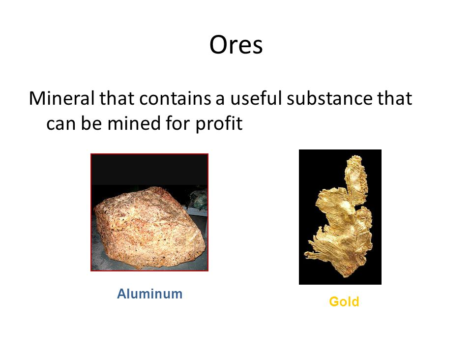 Ores Mineral that contains a useful substance that can be mined for profit Gold Aluminum