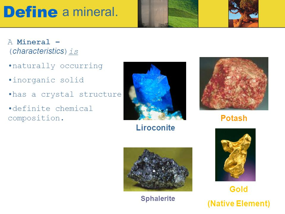 Define a mineral. A Mineral – (characteristics)is naturally occurring