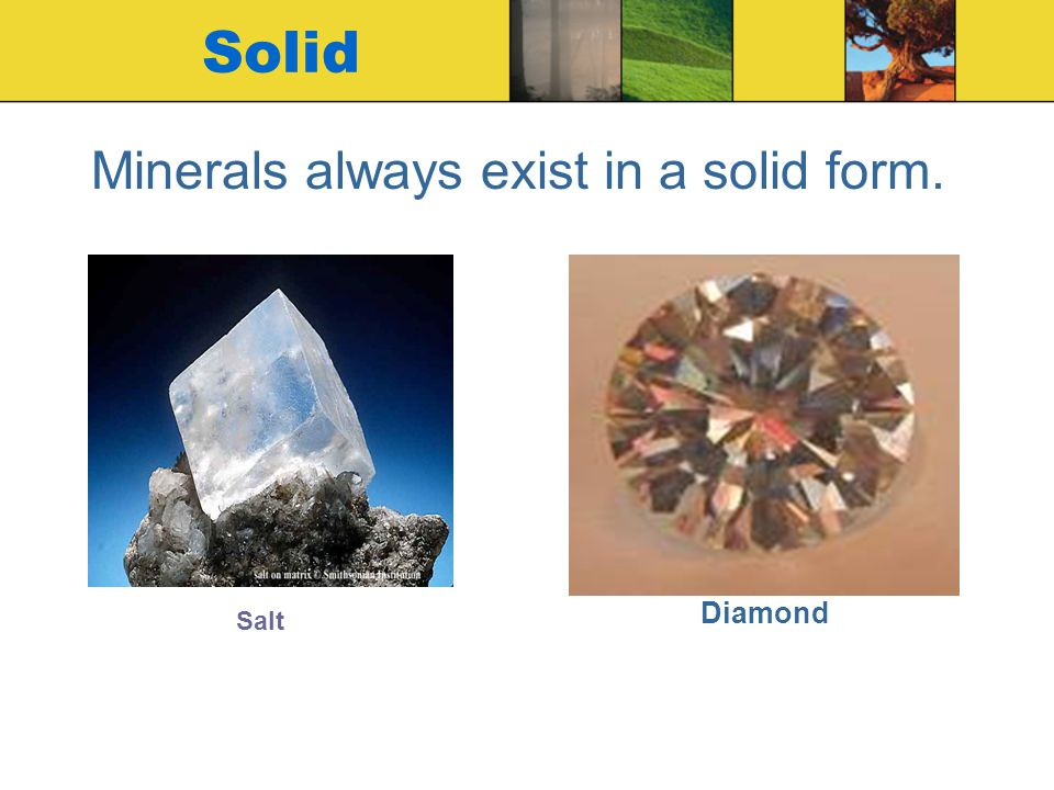 Minerals always exist in a solid form.