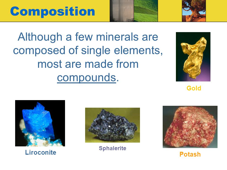 Composition Although a few minerals are composed of single elements, most are made from compounds. Gold.