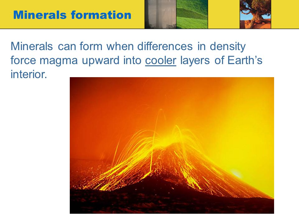 Minerals formation Minerals can form when differences in density force magma upward into cooler layers of Earth's interior.