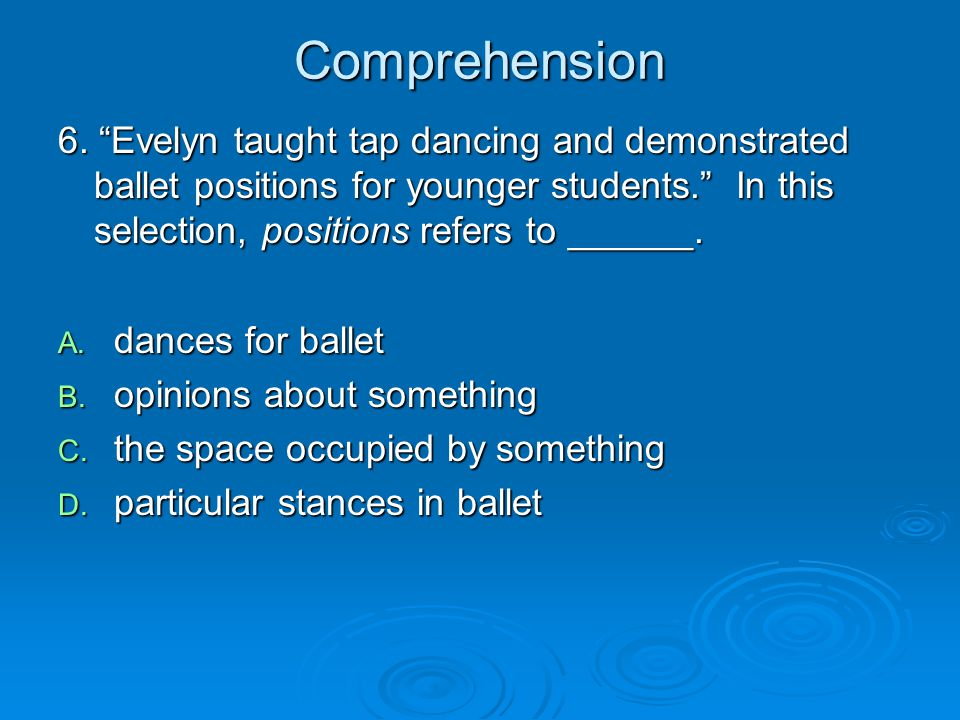 Comprehension 6. Evelyn taught tap dancing and demonstrated ballet positions for younger students. In this selection, positions refers to ______.