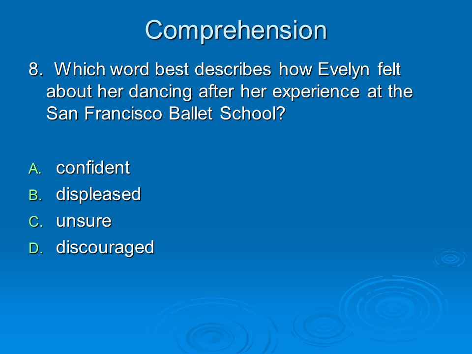 Comprehension 8. Which word best describes how Evelyn felt about her dancing after her experience at the San Francisco Ballet School