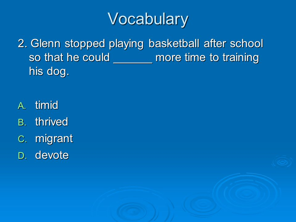 Vocabulary 2. Glenn stopped playing basketball after school so that he could ______ more time to training his dog.