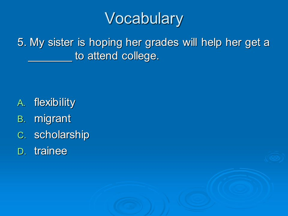 Vocabulary 5. My sister is hoping her grades will help her get a _______ to attend college. flexibility.