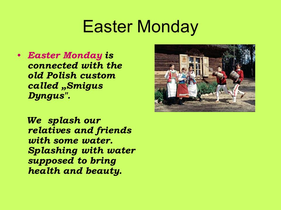 "Easter Monday Easter Monday is connected with the old Polish custom called ""Smigus Dyngus ."