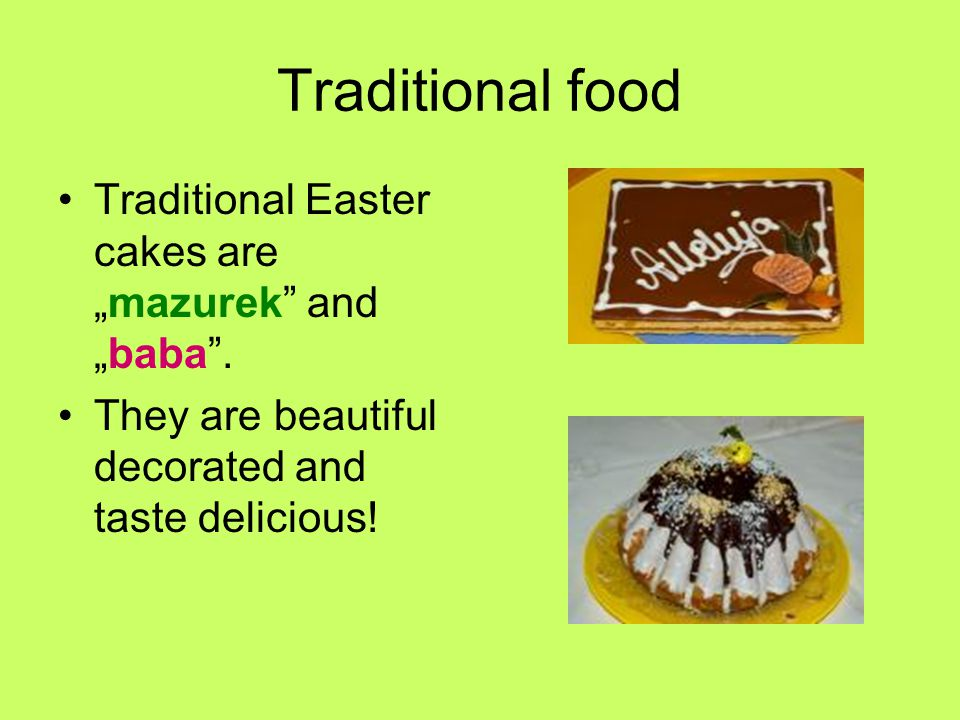 "Traditional food Traditional Easter cakes are ""mazurek and ""baba ."