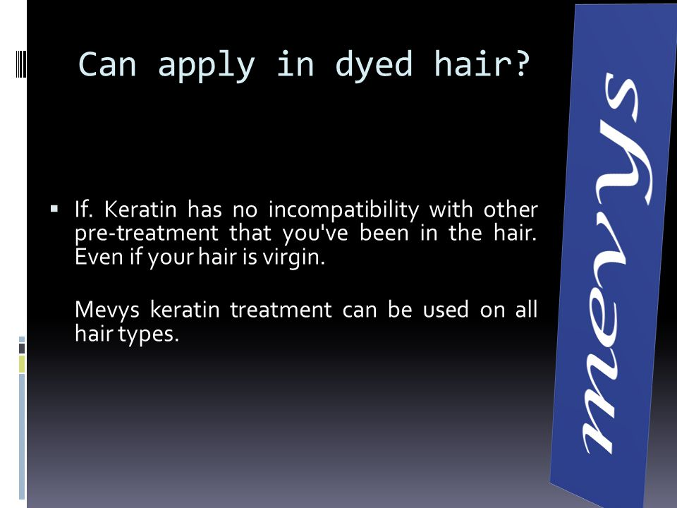 Can apply in dyed hair If. Keratin has no incompatibility with other pre-treatment that you ve been in the hair. Even if your hair is virgin.