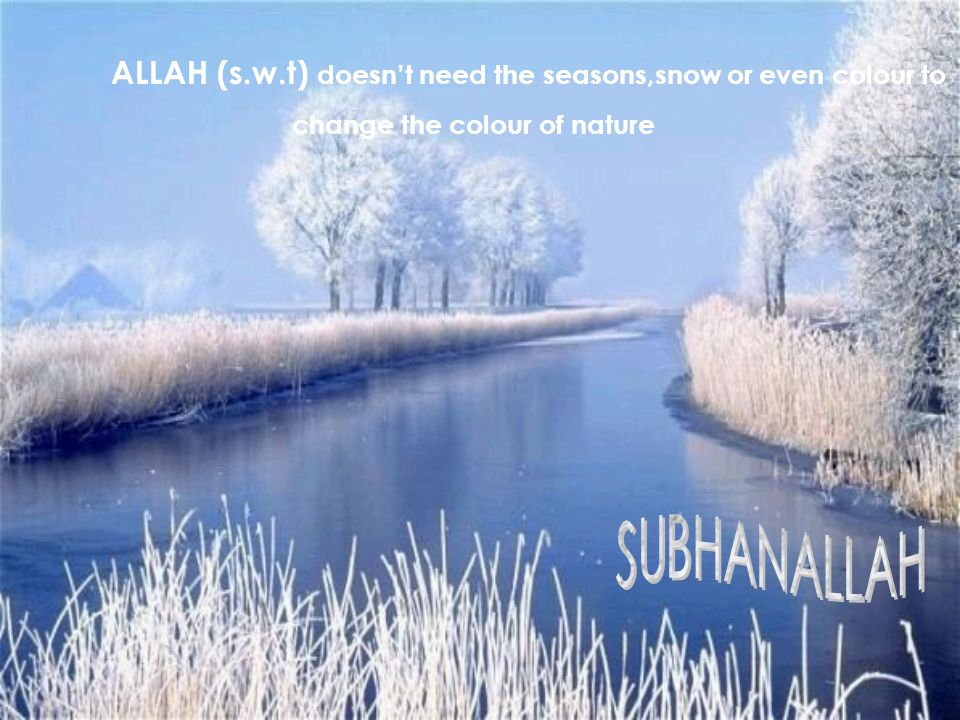 ALLAH (s.w.t) doesn't need the seasons,snow or even colour to