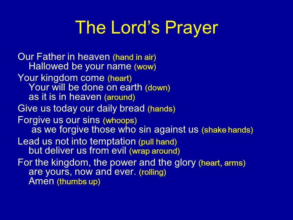 The Lord's Prayer Our Father in heaven (hand in air) Hallowed be your name (wow)