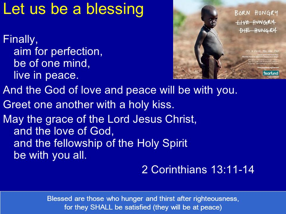 Let us be a blessing Finally, aim for perfection, be of one mind, live in peace. And the God of love and peace will be with you.