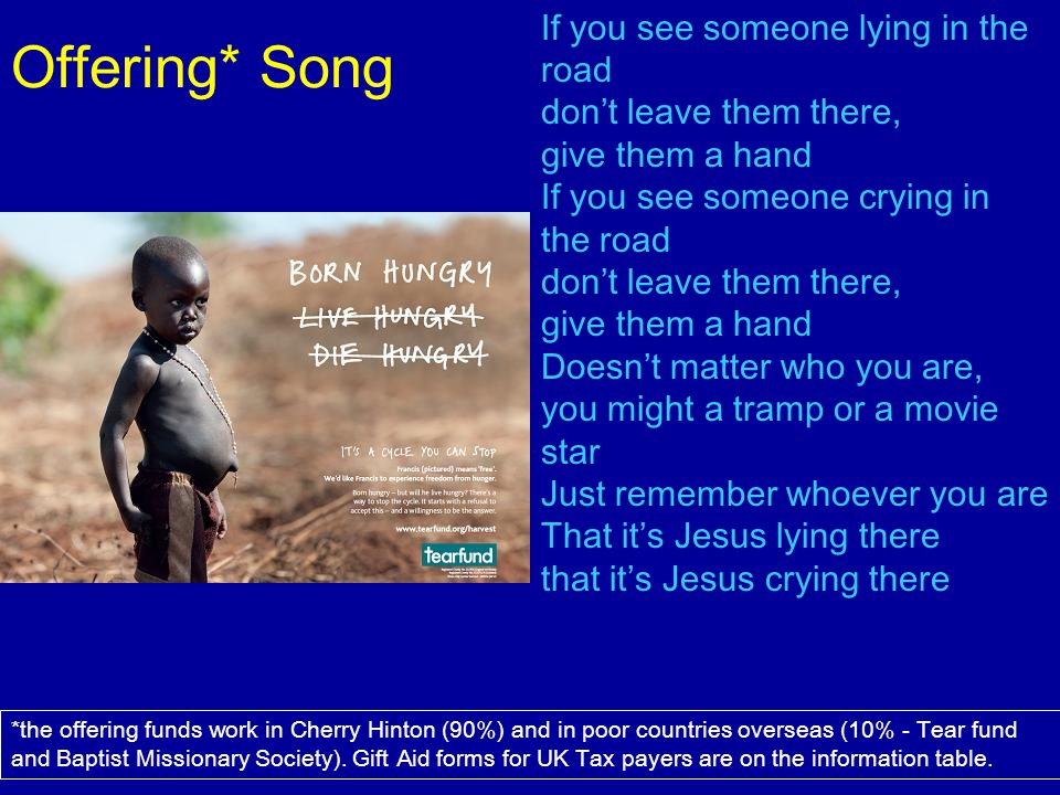Offering* Song If you see someone lying in the road don't leave them there, give them a hand.
