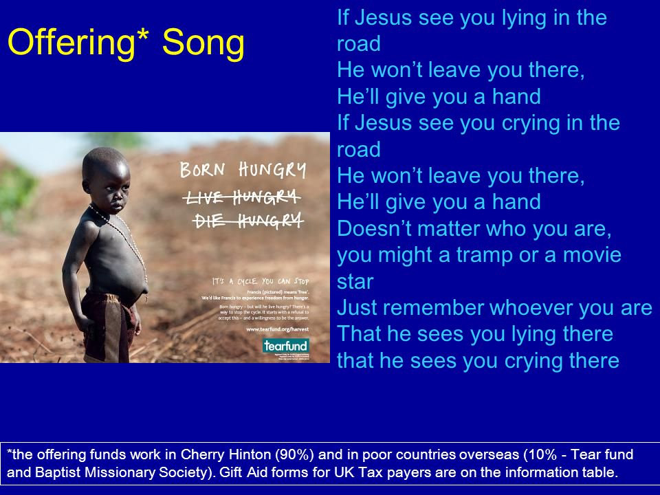 Offering* Song If Jesus see you lying in the road He won't leave you there, He'll give you a hand.