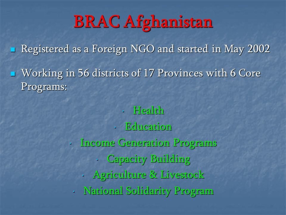 BRAC Afghanistan Registered as a Foreign NGO and started in May 2002