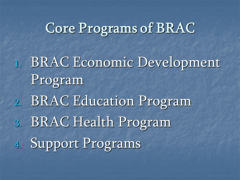 Core Programs of BRAC BRAC Economic Development Program. BRAC Education Program. BRAC Health Program.