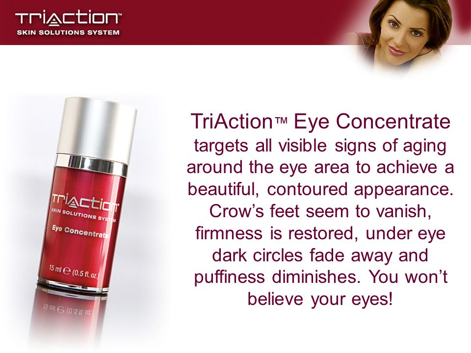 TriAction™ Eye Concentrate targets all visible signs of aging around the eye area to achieve a beautiful, contoured appearance.
