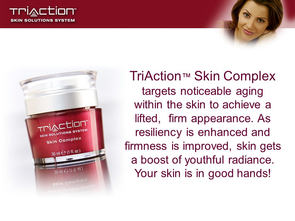 TriAction™ Skin Complex targets noticeable aging within the skin to achieve a lifted, firm appearance.