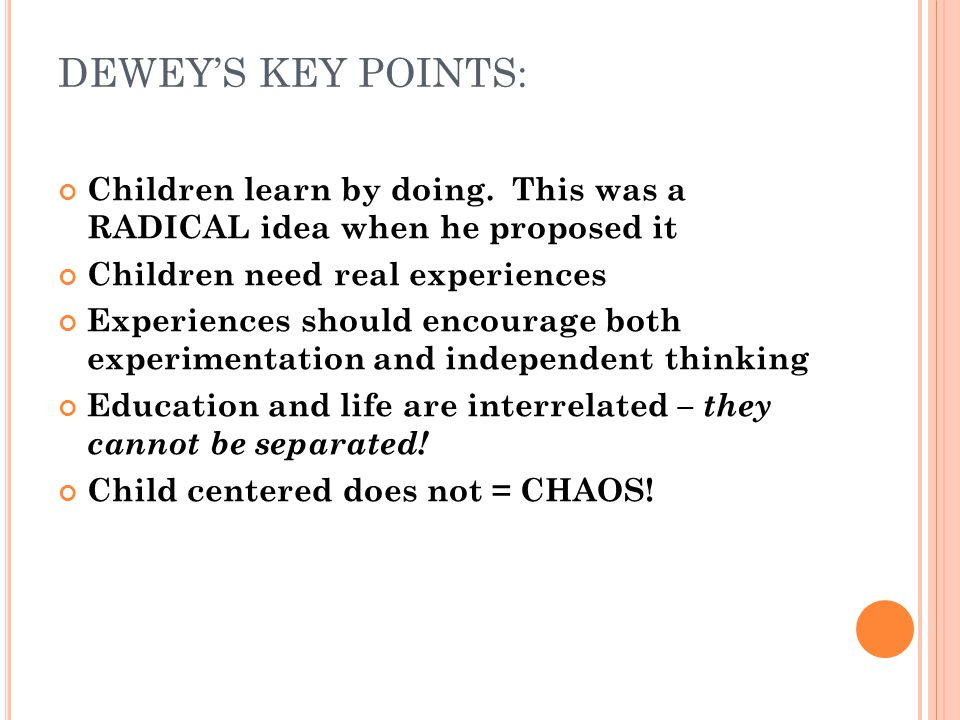 DEWEY'S KEY POINTS: Children learn by doing. This was a RADICAL idea when he proposed it. Children need real experiences.