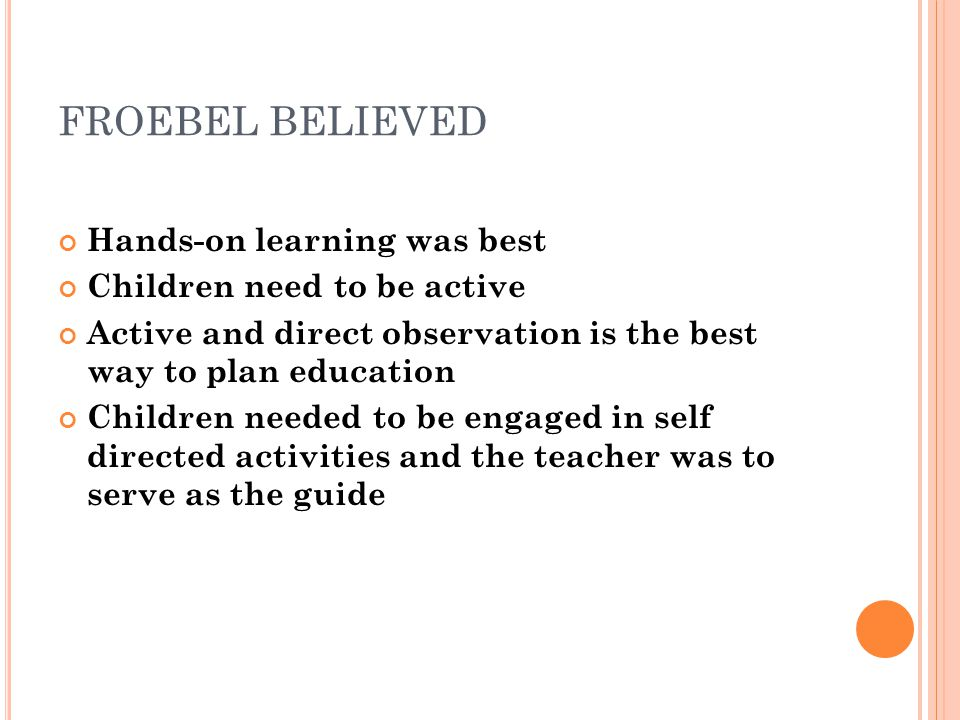 FROEBEL BELIEVED Hands-on learning was best Children need to be active