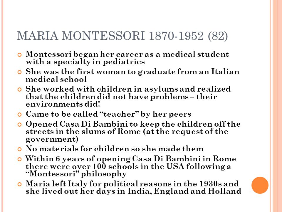 MARIA MONTESSORI 1870-1952 (82) Montessori began her career as a medical student with a specialty in pediatrics.