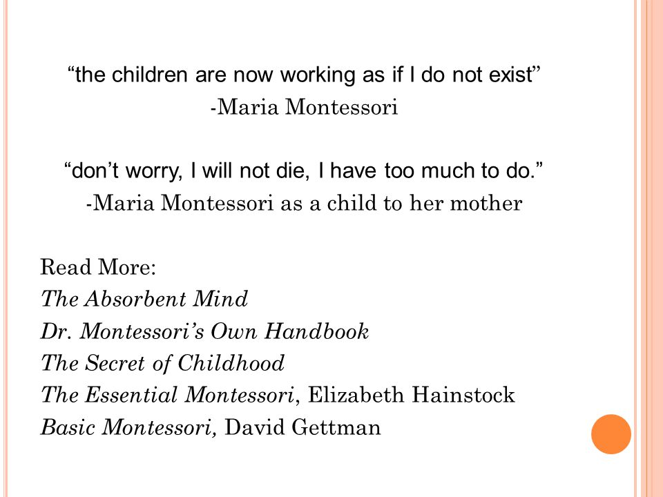 the children are now working as if I do not exist -Maria Montessori don't worry, I will not die, I have too much to do. -Maria Montessori as a child to her mother Read More: The Absorbent Mind Dr.