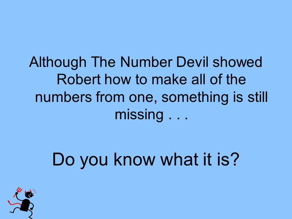 Although The Number Devil showed Robert how to make all of the numbers from one, something is still missing . . .