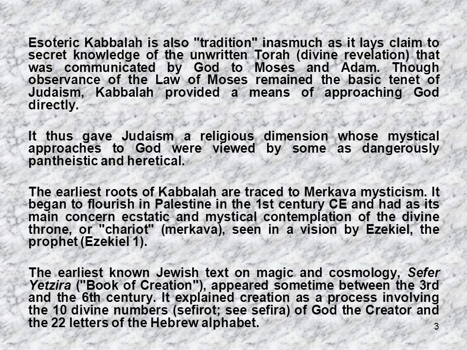 Esoteric Kabbalah is also tradition inasmuch as it lays claim to secret knowledge of the unwritten Torah (divine revelation) that was communicated by God to Moses and Adam. Though observance of the Law of Moses remained the basic tenet of Judaism, Kabbalah provided a means of approaching God directly.