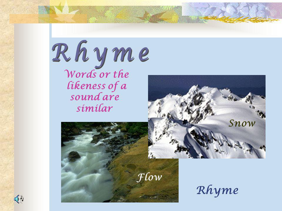 Rhyme Words or the likeness of a sound are similar Snow Flow Rhyme