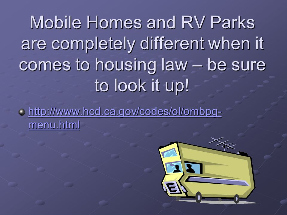 Mobile Homes and RV Parks are completely different when it comes to housing law – be sure to look it up!