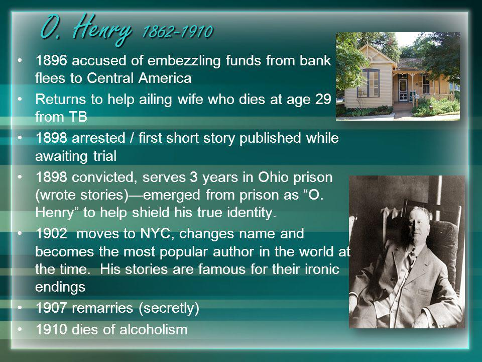 O. Henry 1862-1910 1896 accused of embezzling funds from bank and flees to Central America. Returns to help ailing wife who dies at age 29 from TB.