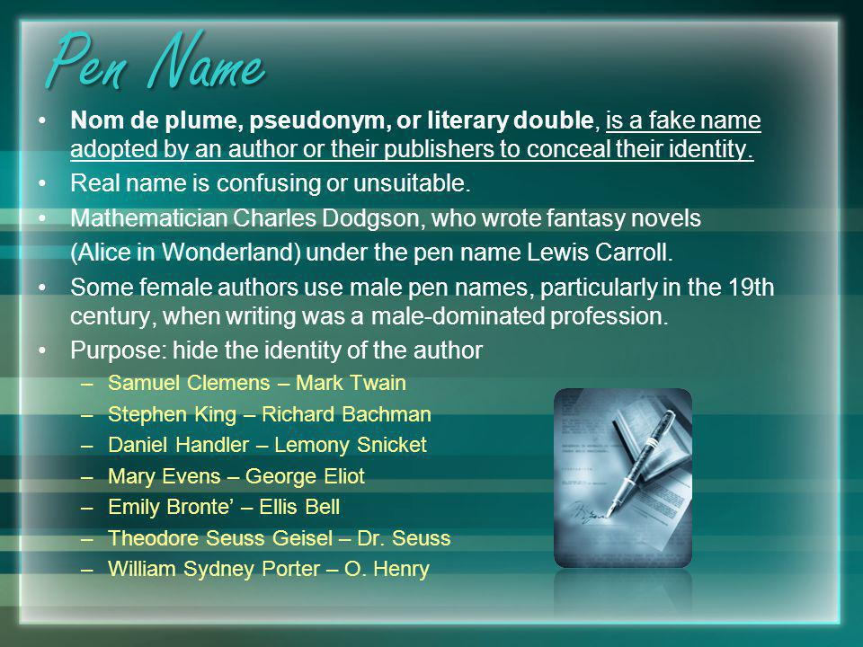 Pen Name Nom de plume, pseudonym, or literary double, is a fake name adopted by an author or their publishers to conceal their identity.