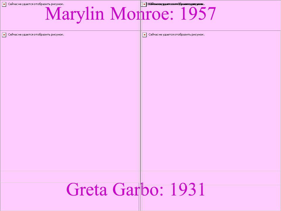 Greta Garbo: 1931 Marylin Monroe: 1957