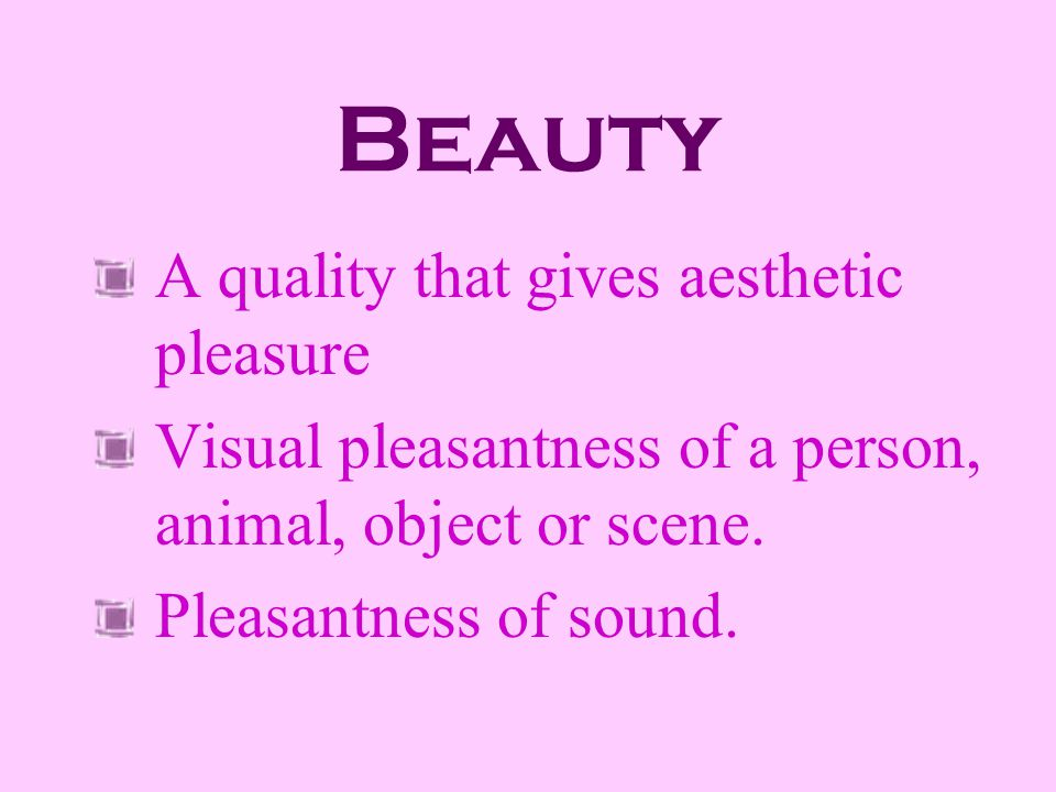 Beauty A quality that gives aesthetic pleasure
